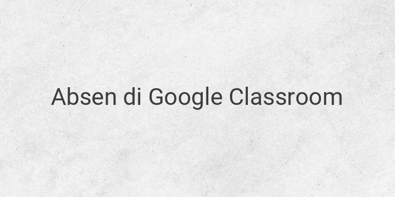 Cara Membuat Daftar Absen Pada Google Classroom