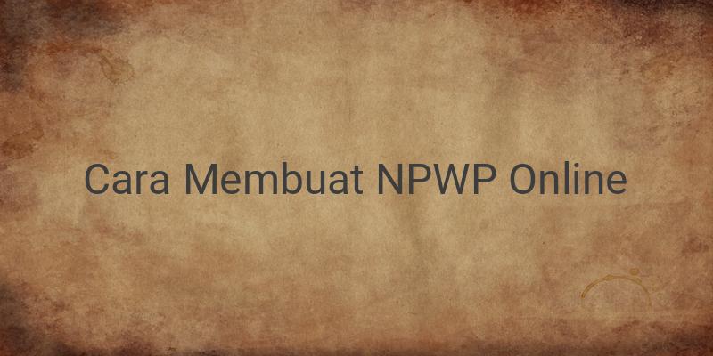 Cara Mudah Membuat NPWP Online, Berikut Syarat dan Langkah-langkahnya!
