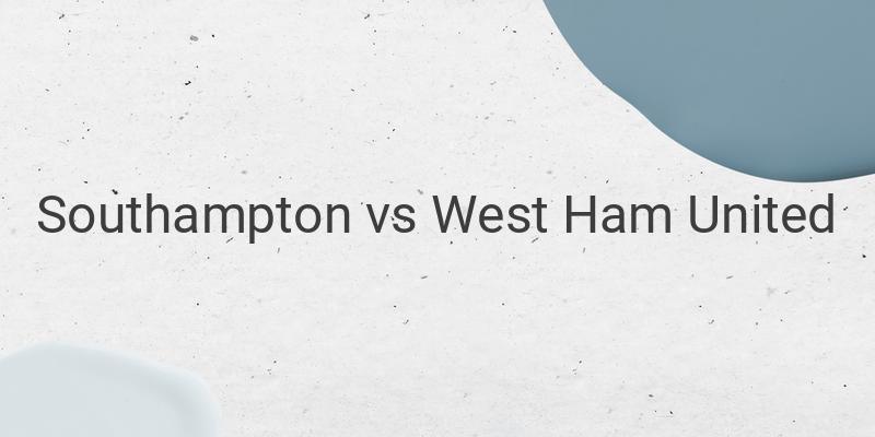 Inilah Link Live Streaming Liga Inggris Southampton vs West Ham